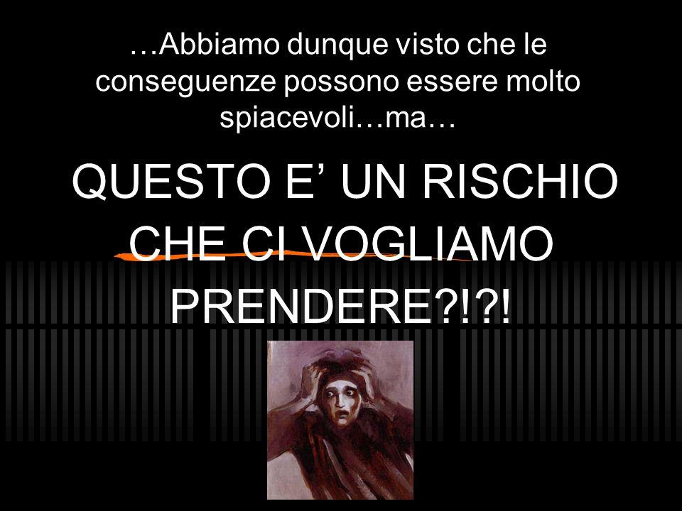 …Abbiamo dunque visto che le conseguenze possono essere molto spiacevoli…ma… QUESTO E' UN RISCHIO CHE CI VOGLIAMO PRENDERE?!?!