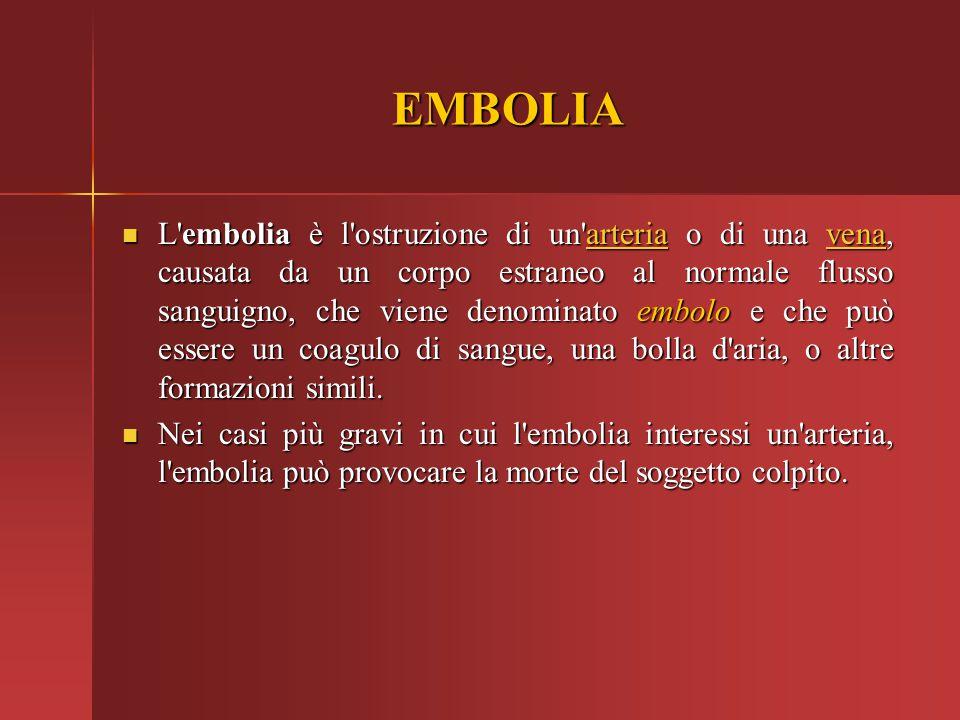 EMBOLIA L'embolia è l'ostruzione di un'arteria o di una vena, causata da un corpo estraneo al normale flusso sanguigno, che viene denominato embolo e