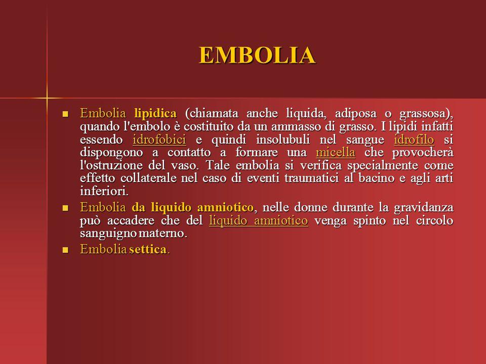 EMBOLIA Embolia lipidica (chiamata anche liquida, adiposa o grassosa), quando l'embolo è costituito da un ammasso di grasso. I lipidi infatti essendo