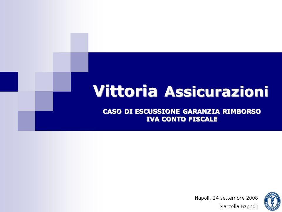 Vittoria Assicurazioni CASO DI ESCUSSIONE GARANZIA RIMBORSO IVA CONTO FISCALE Napoli, 24 settembre 2008 Marcella Bagnoli