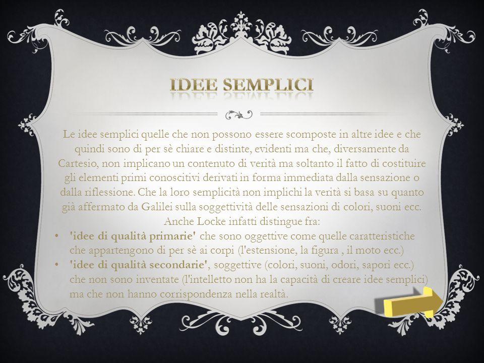 Le idee semplici quelle che non possono essere scomposte in altre idee e che quindi sono di per sè chiare e distinte, evidenti ma che, diversamente da