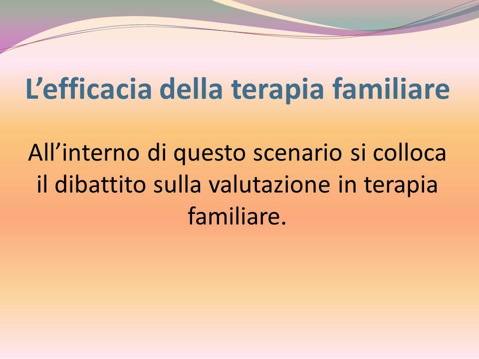 L'efficacia della terapia familiare All'interno di questo scenario si colloca il dibattito sulla valutazione in terapia familiare.