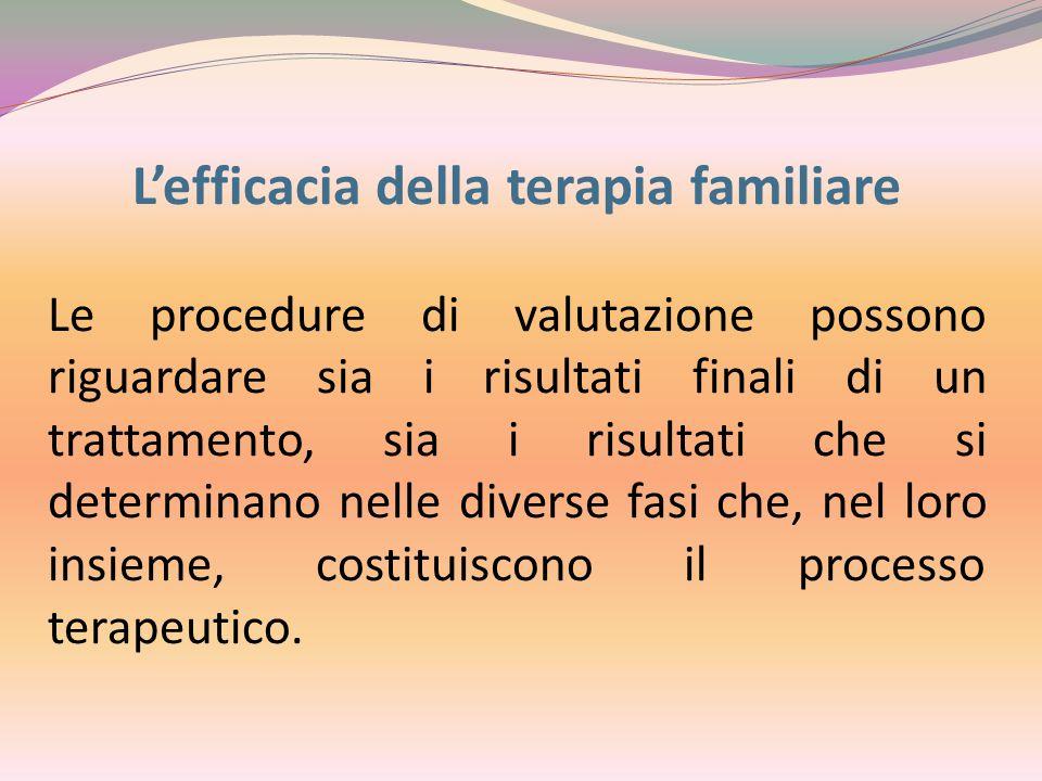 L'efficacia della terapia familiare Le procedure di valutazione possono riguardare sia i risultati finali di un trattamento, sia i risultati che si determinano nelle diverse fasi che, nel loro insieme, costituiscono il processo terapeutico.