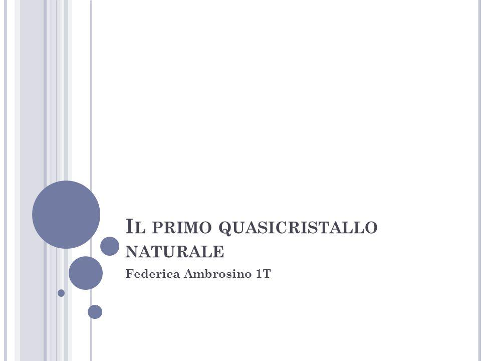 I L PRIMO QUASICRISTALLO NATURALE Federica Ambrosino 1T