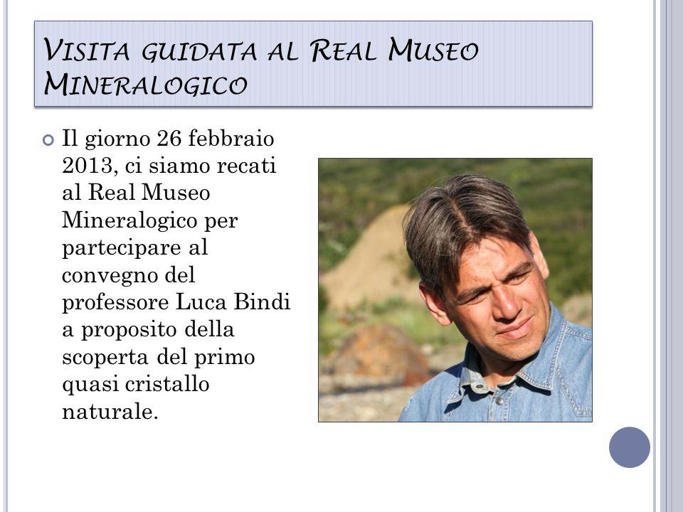 V ISITA GUIDATA AL R EAL M USEO M INERALOGICO Il giorno 26 febbraio 2013, ci siamo recati al Real Museo Mineralogico per partecipare al convegno del professore Luca Bindi a proposito della scoperta del primo quasi cristallo naturale.