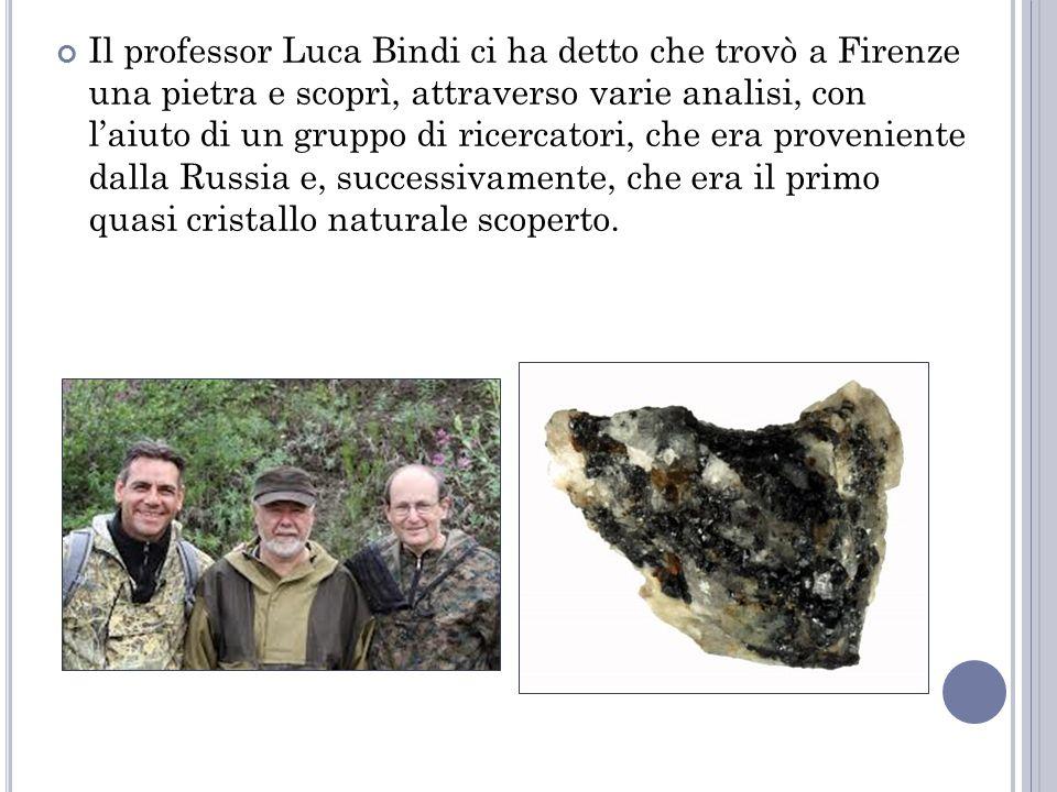 Il professor Luca Bindi ci ha detto che trovò a Firenze una pietra e scoprì, attraverso varie analisi, con l'aiuto di un gruppo di ricercatori, che era proveniente dalla Russia e, successivamente, che era il primo quasi cristallo naturale scoperto.