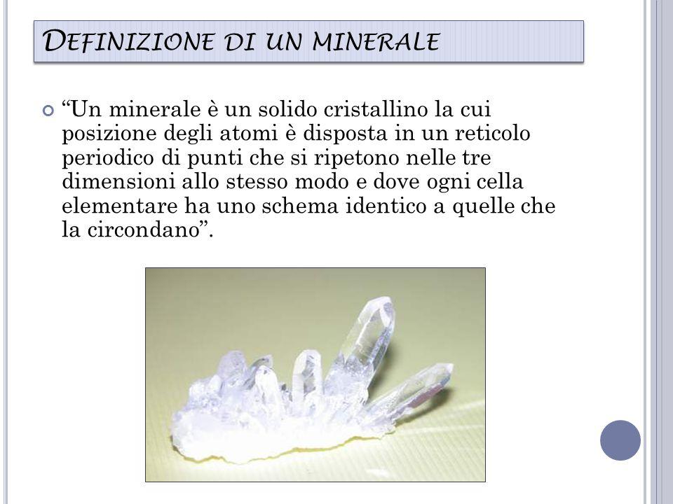D EFINIZIONE DI UN MINERALE Un minerale è un solido cristallino la cui posizione degli atomi è disposta in un reticolo periodico di punti che si ripetono nelle tre dimensioni allo stesso modo e dove ogni cella elementare ha uno schema identico a quelle che la circondano .