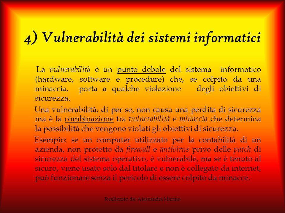 Realizzato da: Alessandra Marino 4) Vulnerabilità dei sistemi informatici La vulnerabilità è un punto debole del sistema informatico (hardware, software e procedure) che, se colpito da una minaccia, porta a qualche violazione degli obiettivi di sicurezza.