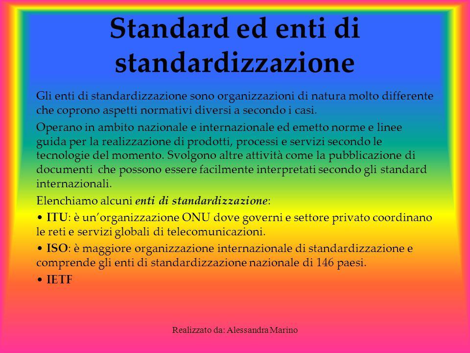 Realizzato da: Alessandra Marino Standard ed enti di standardizzazione Gli enti di standardizzazione sono organizzazioni di natura molto differente che coprono aspetti normativi diversi a secondo i casi.