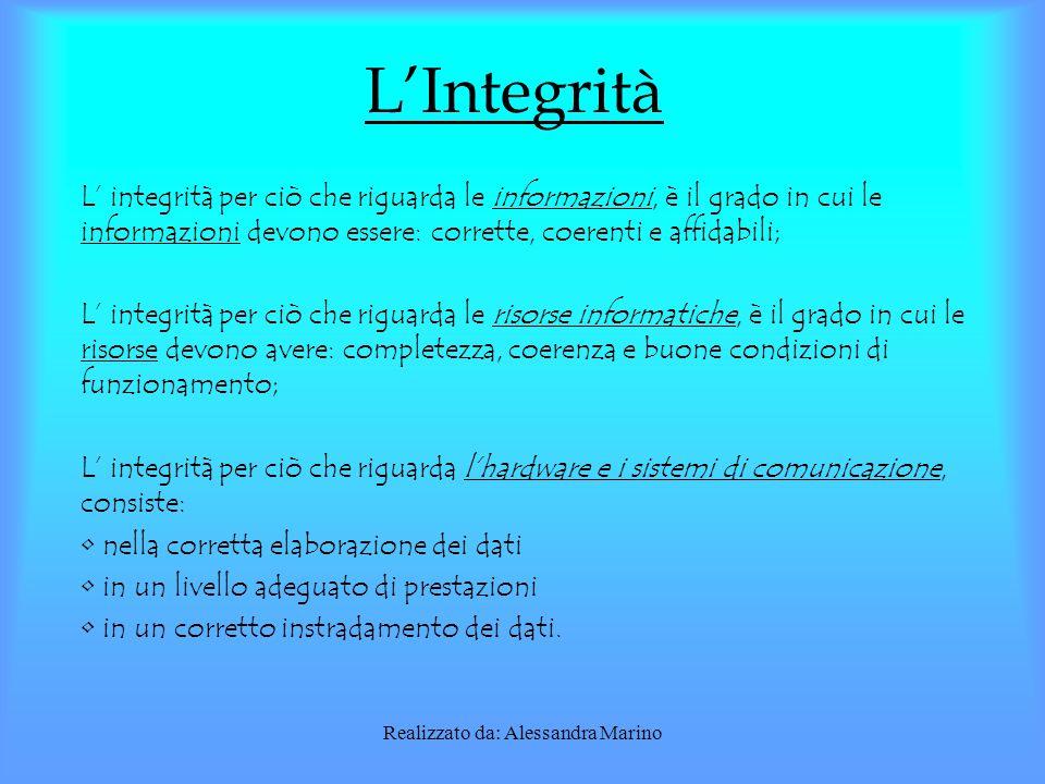 Realizzato da: Alessandra Marino L'Integrità L' integrità per ciò che riguarda le informazioni, è il grado in cui le informazioni devono essere: corrette, coerenti e affidabili; L' integrità per ciò che riguarda le risorse informatiche, è il grado in cui le risorse devono avere: completezza, coerenza e buone condizioni di funzionamento; L' integrità per ciò che riguarda l'hardware e i sistemi di comunicazione, consiste: nella corretta elaborazione dei dati in un livello adeguato di prestazioni in un corretto instradamento dei dati.