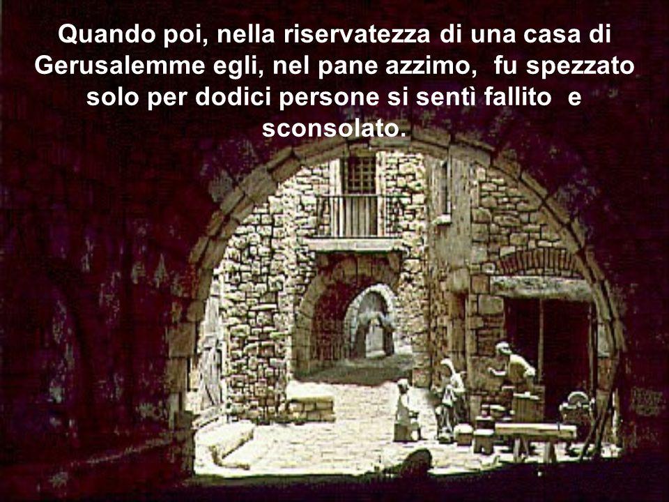 Quando poi, nella riservatezza di una casa di Gerusalemme egli, nel pane azzimo, fu spezzato solo per dodici persone si sentì fallito e sconsolato.