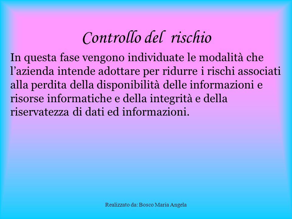 Realizzato da: Bosco Maria Angela Analisi del rischio In questa fase si classificano le informazioni e le risorse soggette a minacce e vulnerabilità e si identifica il livello di rischio associato ad ogni minaccia.