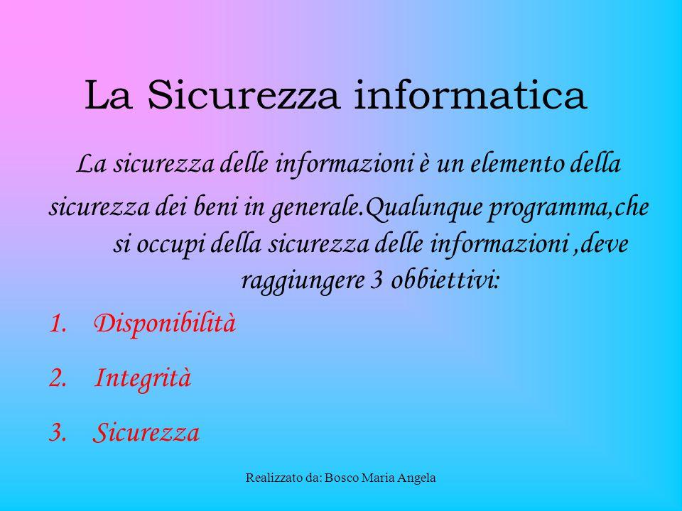 Realizzato da: Bosco Maria Angela La Sicurezza informatica La sicurezza delle informazioni è un elemento della sicurezza dei beni in generale.Qualunque programma,che si occupi della sicurezza delle informazioni,deve raggiungere 3 obbiettivi: 1.Disponibilità 2.Integrità 3.Sicurezza
