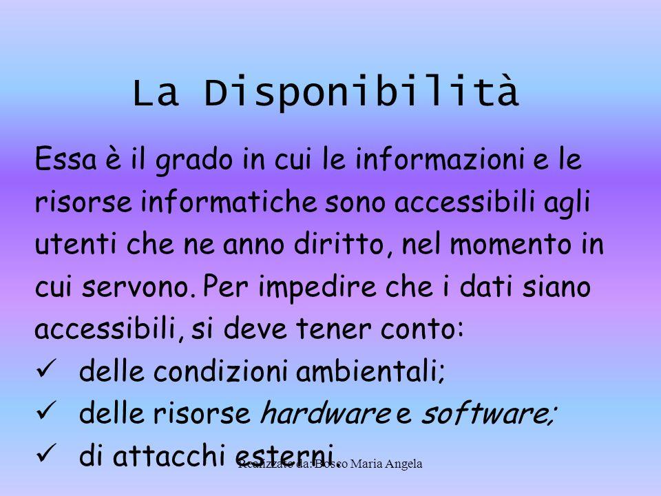Realizzato da: Bosco Maria Angela La Disponibilità Essa è il grado in cui le informazioni e le risorse informatiche sono accessibili agli utenti che ne anno diritto, nel momento in cui servono.