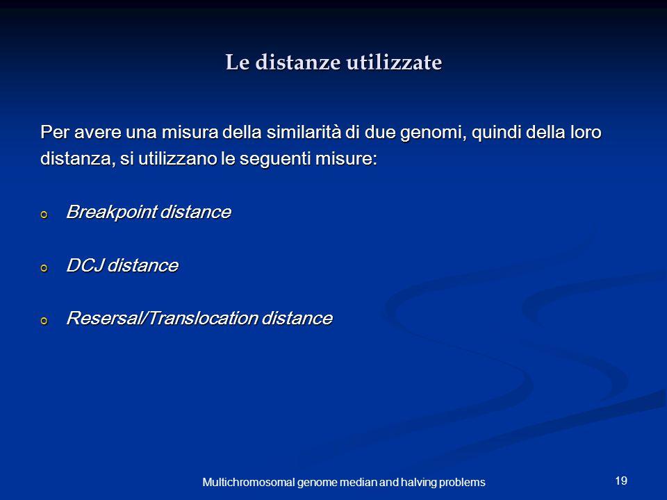19 Multichromosomal genome median and halving problems Le distanze utilizzate Per avere una misura della similarità di due genomi, quindi della loro distanza, si utilizzano le seguenti misure: o Breakpoint distance o DCJ distance o Resersal/Translocation distance