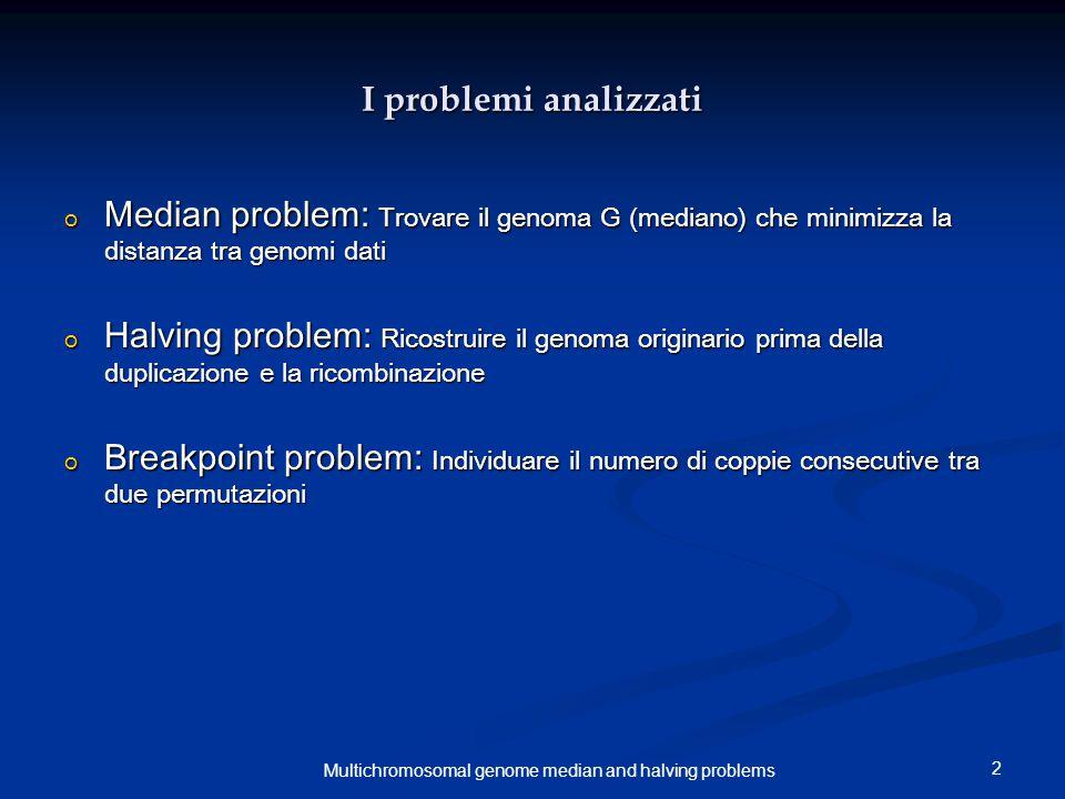 13 Multichromosomal genome median and halving problems Le mutazioni: traslocazione Tale mutazione consiste in un errato scambio di parti dei cromosomi durante il riarrangiamento cromosomico.