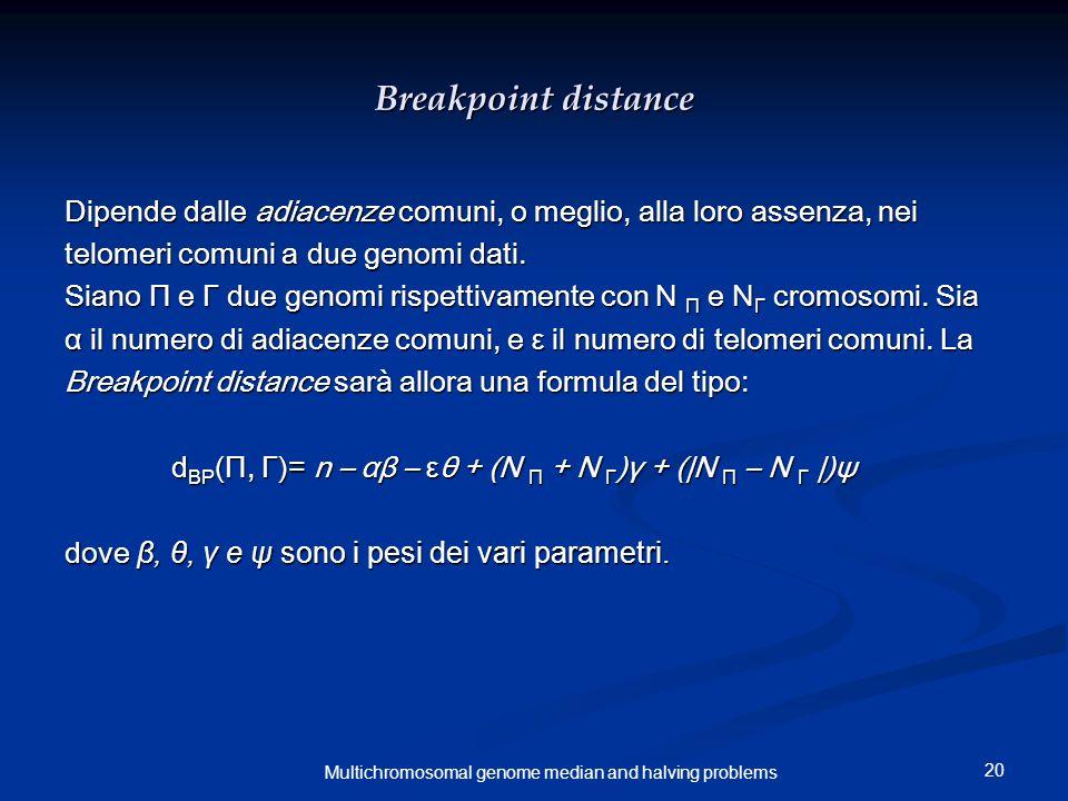 20 Multichromosomal genome median and halving problems Breakpoint distance Dipende dalle adiacenze comuni, o meglio, alla loro assenza, nei telomeri comuni a due genomi dati.
