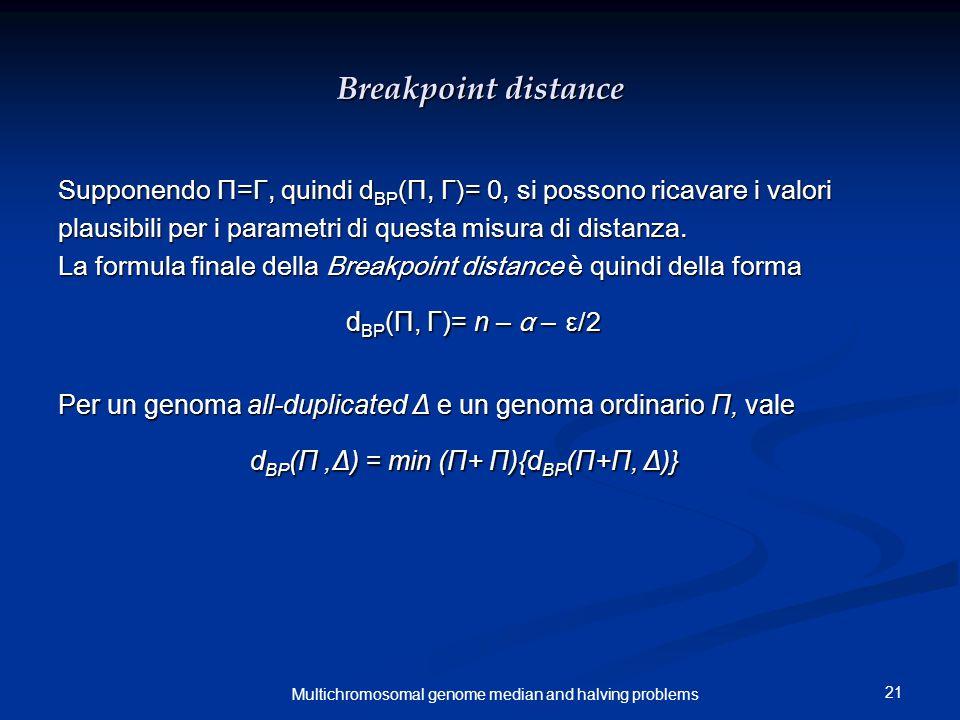 21 Multichromosomal genome median and halving problems Breakpoint distance Supponendo Π=Γ, quindi d BP (Π, Γ)= 0, si possono ricavare i valori plausibili per i parametri di questa misura di distanza.