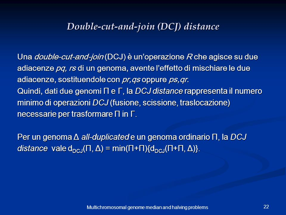 22 Multichromosomal genome median and halving problems Double-cut-and-join (DCJ) distance Una double-cut-and-join (DCJ) è un'operazione R che agisce su due adiacenze pq, rs di un genoma, avente l'effetto di mischiare le due adiacenze, sostituendole con pr,qs oppure ps,qr.