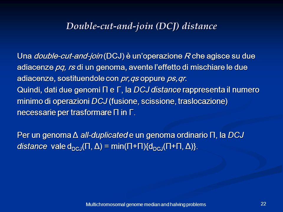 22 Multichromosomal genome median and halving problems Double-cut-and-join (DCJ) distance Una double-cut-and-join (DCJ) è un'operazione R che agisce s