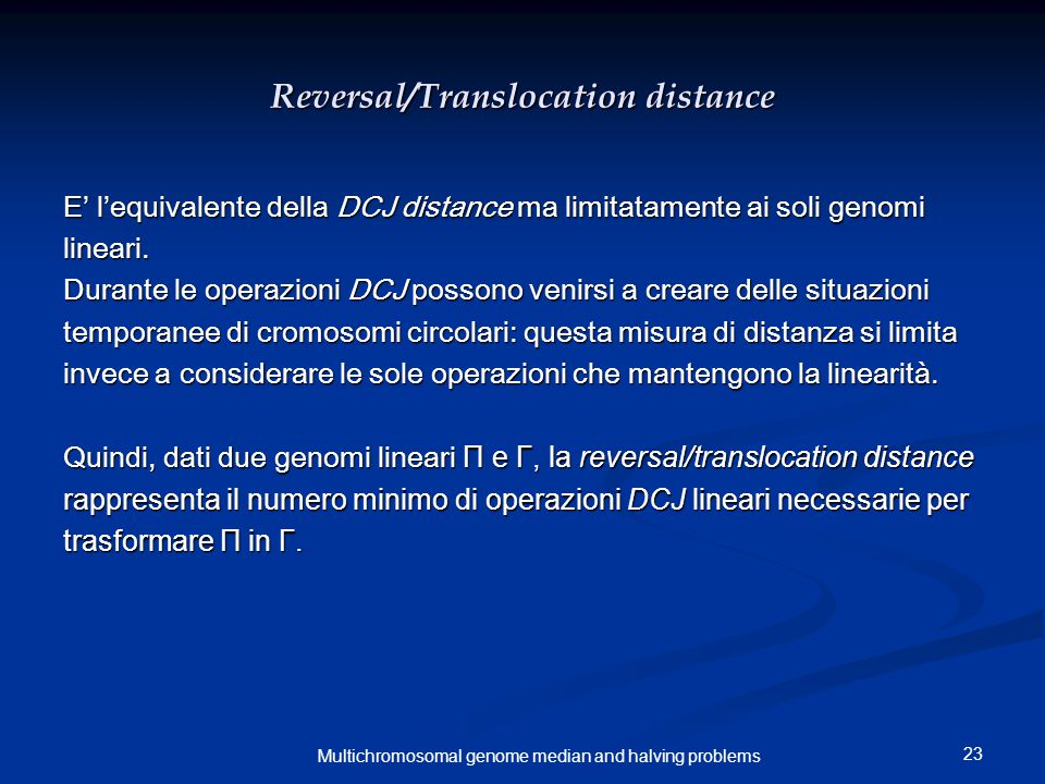 23 Multichromosomal genome median and halving problems Reversal/Translocation distance E' l'equivalente della DCJ distance ma limitatamente ai soli genomi lineari.