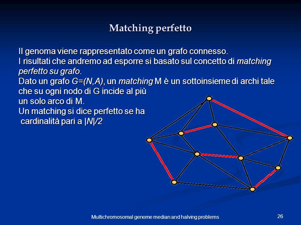 26 Multichromosomal genome median and halving problems Matching perfetto Il genoma viene rappresentato come un grafo connesso. I risultati che andremo
