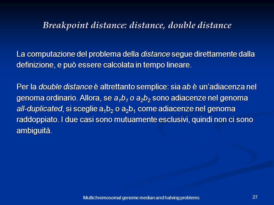 27 Multichromosomal genome median and halving problems Breakpoint distance: distance, double distance La computazione del problema della distance segue direttamente dalla definizione, e può essere calcolata in tempo lineare.