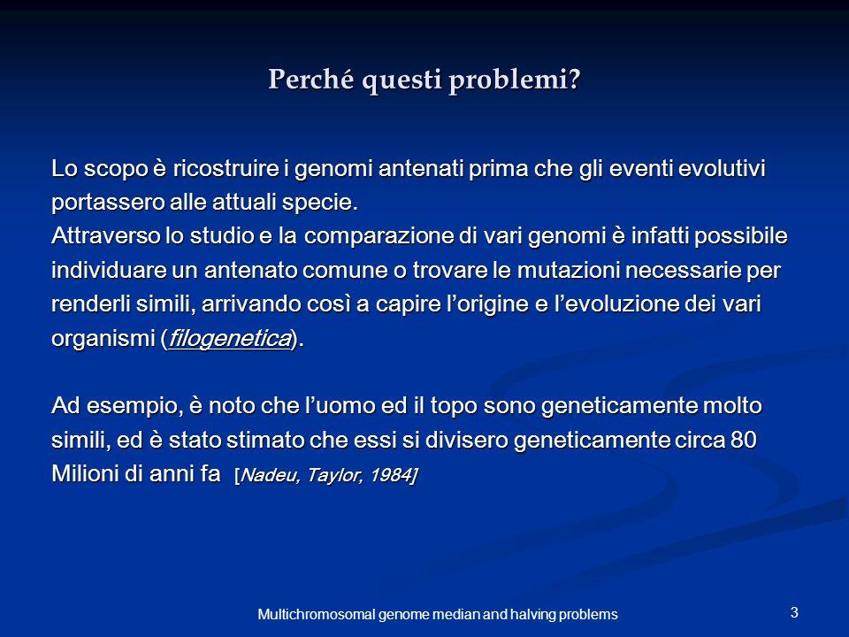 3 Multichromosomal genome median and halving problems Perché questi problemi? Lo scopo è ricostruire i genomi antenati prima che gli eventi evolutivi