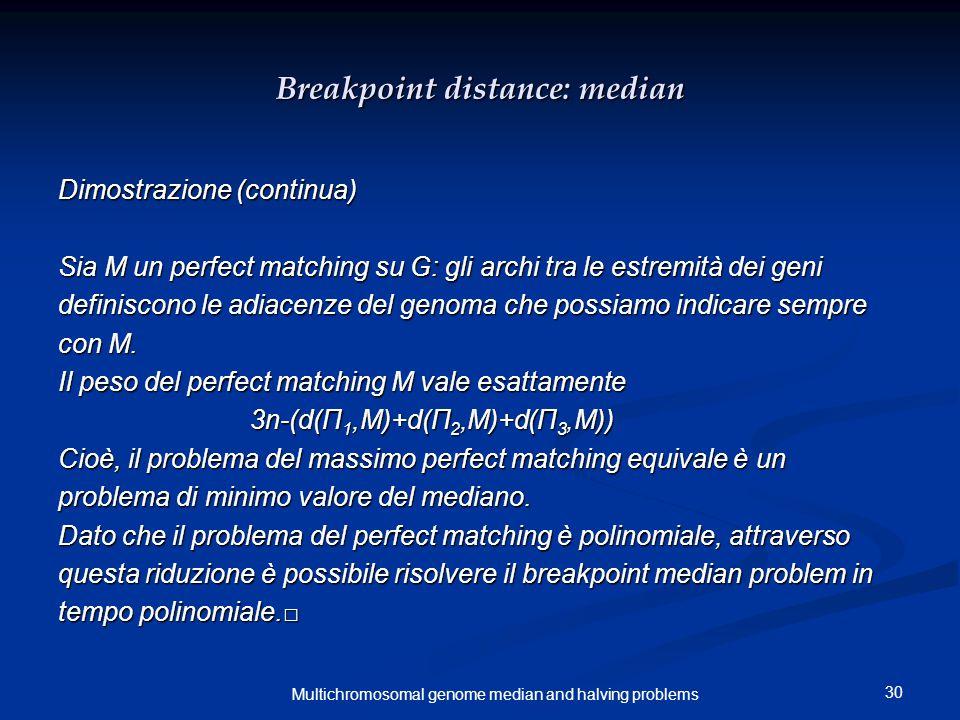 30 Multichromosomal genome median and halving problems Breakpoint distance: median Dimostrazione (continua) Sia M un perfect matching su G: gli archi