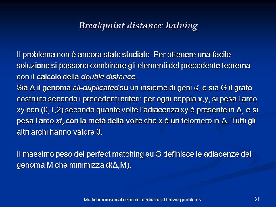 31 Multichromosomal genome median and halving problems Breakpoint distance: halving Il problema non è ancora stato studiato. Per ottenere una facile s