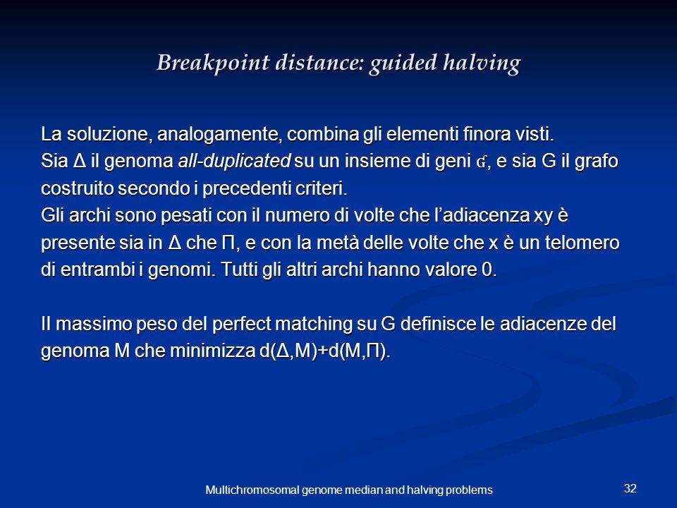 32 Multichromosomal genome median and halving problems Breakpoint distance: guided halving La soluzione, analogamente, combina gli elementi finora vis