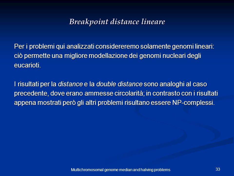 33 Multichromosomal genome median and halving problems Breakpoint distance lineare Per i problemi qui analizzati considereremo solamente genomi lineari: ciò permette una migliore modellazione dei genomi nucleari degli eucarioti.
