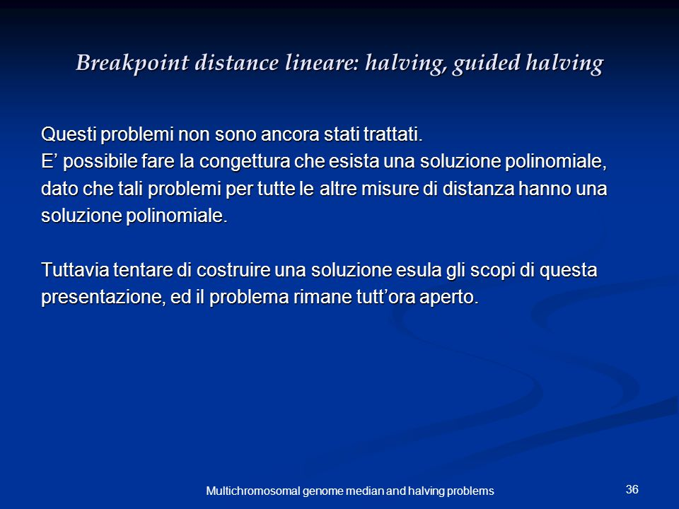 36 Multichromosomal genome median and halving problems Breakpoint distance lineare: halving, guided halving Questi problemi non sono ancora stati trattati.