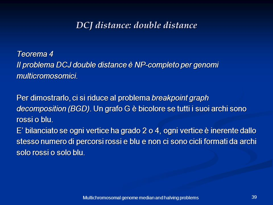 39 Multichromosomal genome median and halving problems DCJ distance: double distance Teorema 4 Il problema DCJ double distance è NP-completo per genomi multicromosomici.