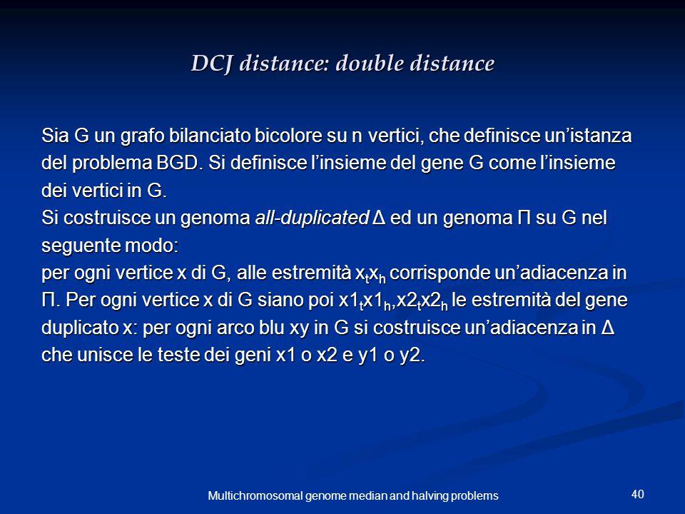40 Multichromosomal genome median and halving problems DCJ distance: double distance Sia G un grafo bilanciato bicolore su n vertici, che definisce un'istanza del problema BGD.