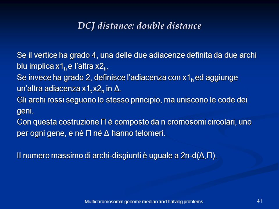 41 Multichromosomal genome median and halving problems DCJ distance: double distance Se il vertice ha grado 4, una delle due adiacenze definita da due archi blu implica x1 h e l'altra x2 h.