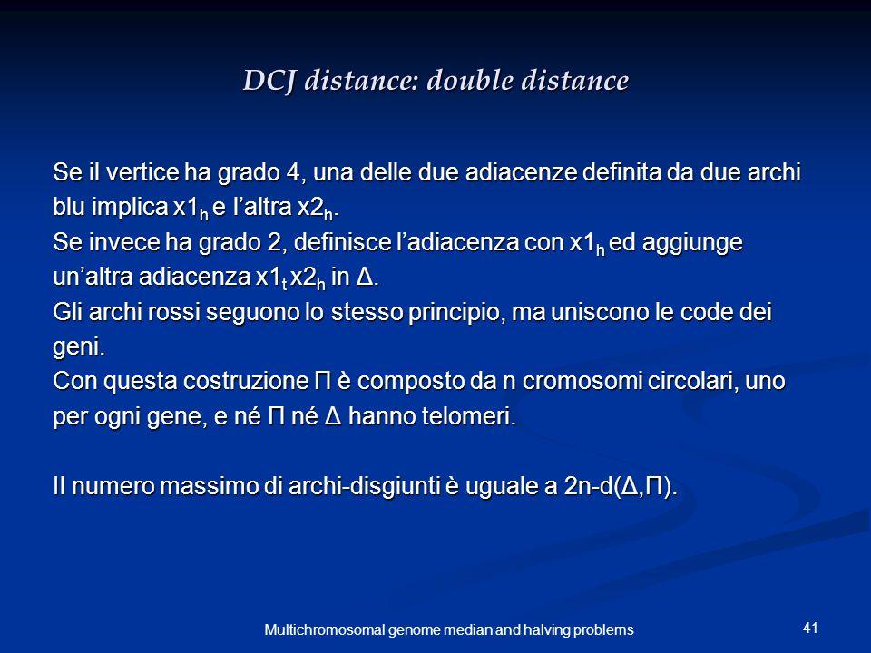 41 Multichromosomal genome median and halving problems DCJ distance: double distance Se il vertice ha grado 4, una delle due adiacenze definita da due