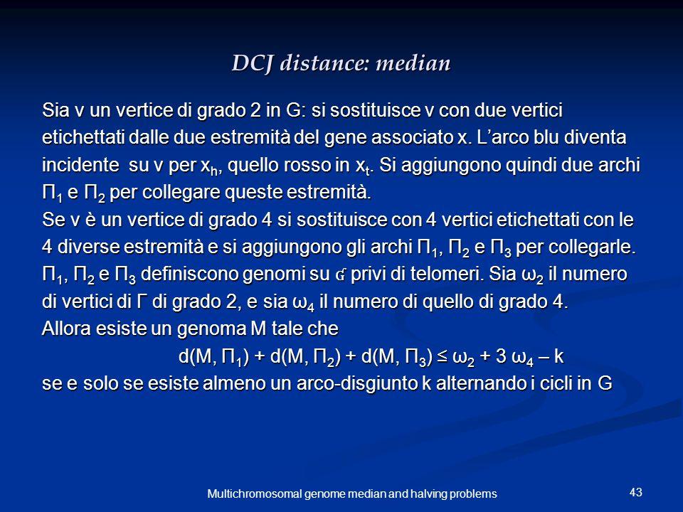 43 Multichromosomal genome median and halving problems DCJ distance: median Sia v un vertice di grado 2 in G: si sostituisce v con due vertici etichet