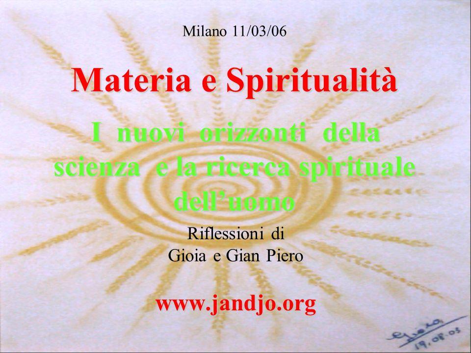 Materia e Spiritualità I nuovi orizzonti della scienza e la ricerca spirituale dell'uomo Riflessioni di Gioia e Gian Piero www.jandjo.org Milano 11/03/06