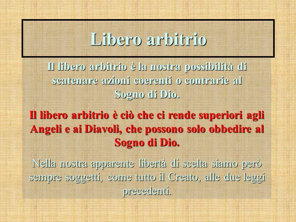 Libero arbitrio Il libero arbitrio è la nostra possibilità di scatenare azioni coerenti o contrarie al Sogno di Dio. Il libero arbitrio è ciò che ci r