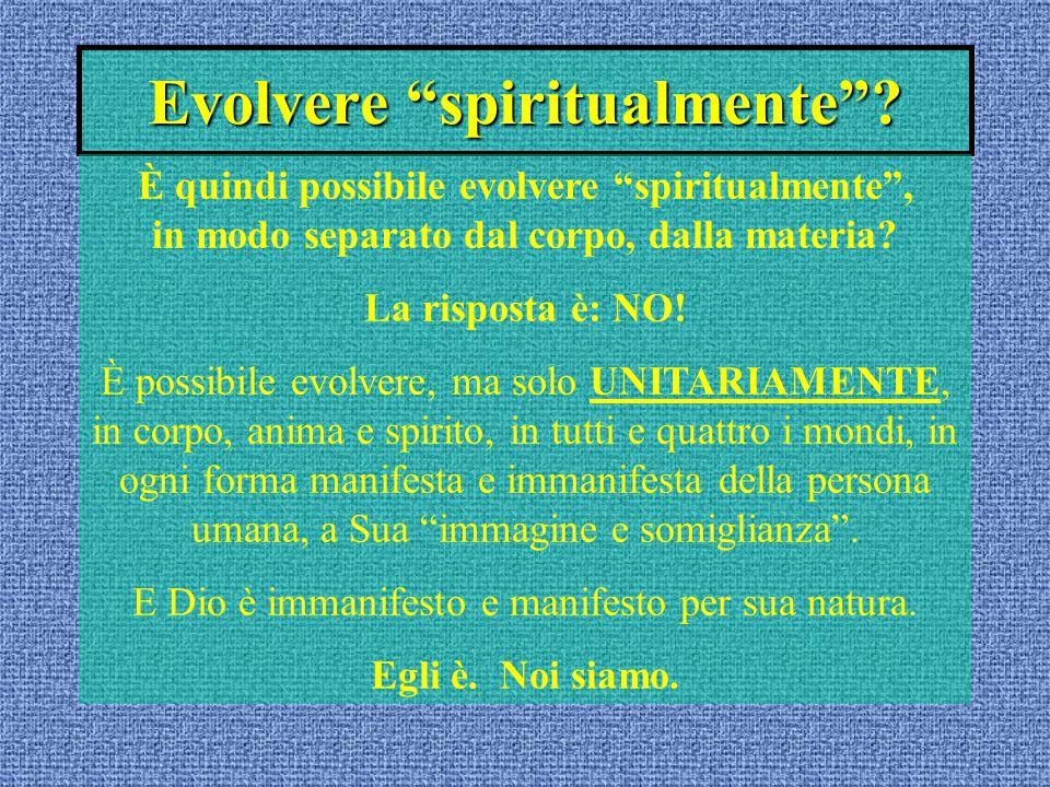 """Evolvere """"spiritualmente""""? È quindi possibile evolvere """"spiritualmente"""", in modo separato dal corpo, dalla materia? La risposta è: NO! È possibile evo"""