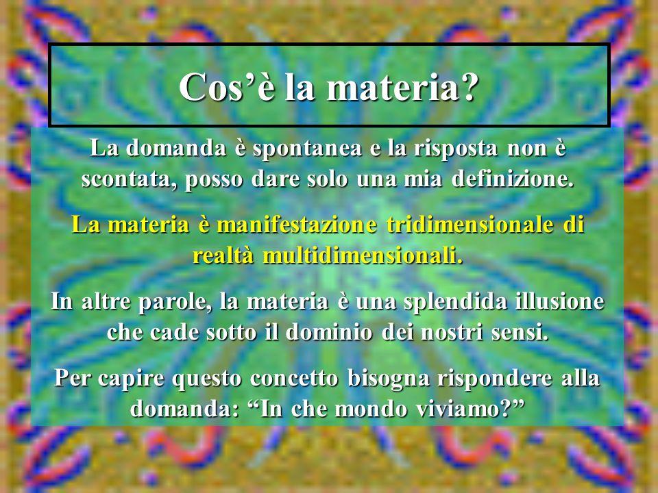 Cos'è la materia? La domanda è spontanea e la risposta non è scontata, posso dare solo una mia definizione. La materia è manifestazione tridimensional