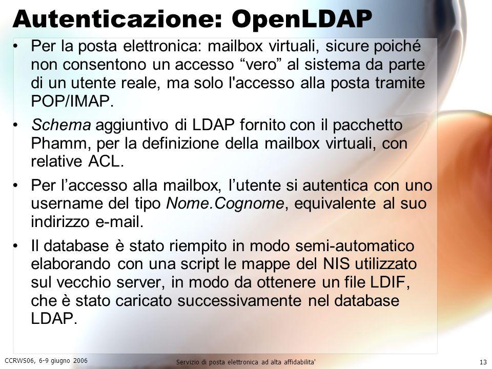 CCRWS06, 6-9 giugno 2006 Servizio di posta elettronica ad alta affidabilita 13 Autenticazione: OpenLDAP Per la posta elettronica: mailbox virtuali, sicure poiché non consentono un accesso vero al sistema da parte di un utente reale, ma solo l accesso alla posta tramite POP/IMAP.