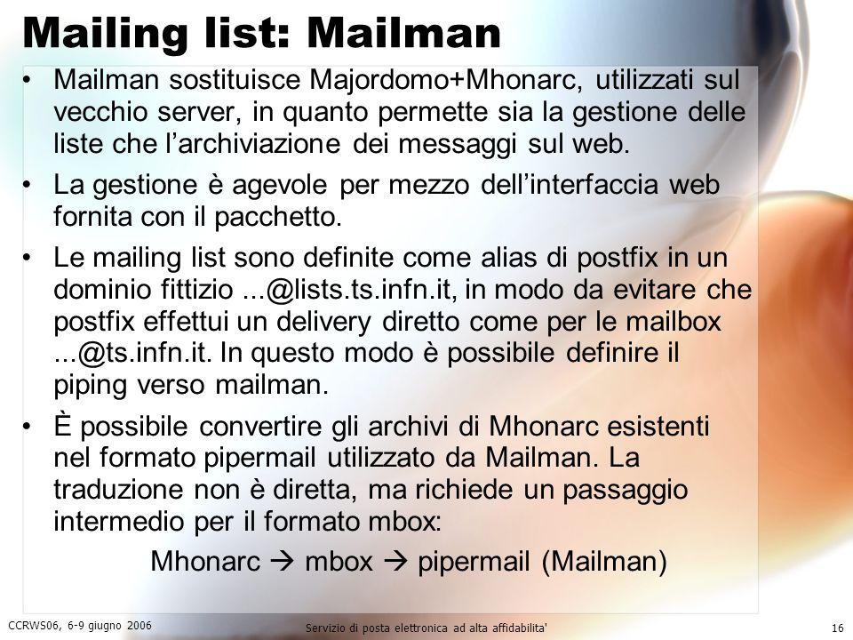 CCRWS06, 6-9 giugno 2006 Servizio di posta elettronica ad alta affidabilita 16 Mailing list: Mailman Mailman sostituisce Majordomo+Mhonarc, utilizzati sul vecchio server, in quanto permette sia la gestione delle liste che l'archiviazione dei messaggi sul web.