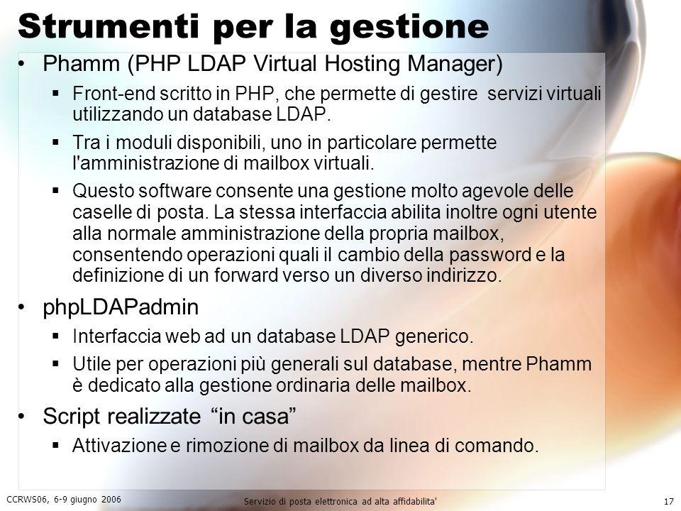 CCRWS06, 6-9 giugno 2006 Servizio di posta elettronica ad alta affidabilita 17 Strumenti per la gestione Phamm (PHP LDAP Virtual Hosting Manager)  Front-end scritto in PHP, che permette di gestire servizi virtuali utilizzando un database LDAP.