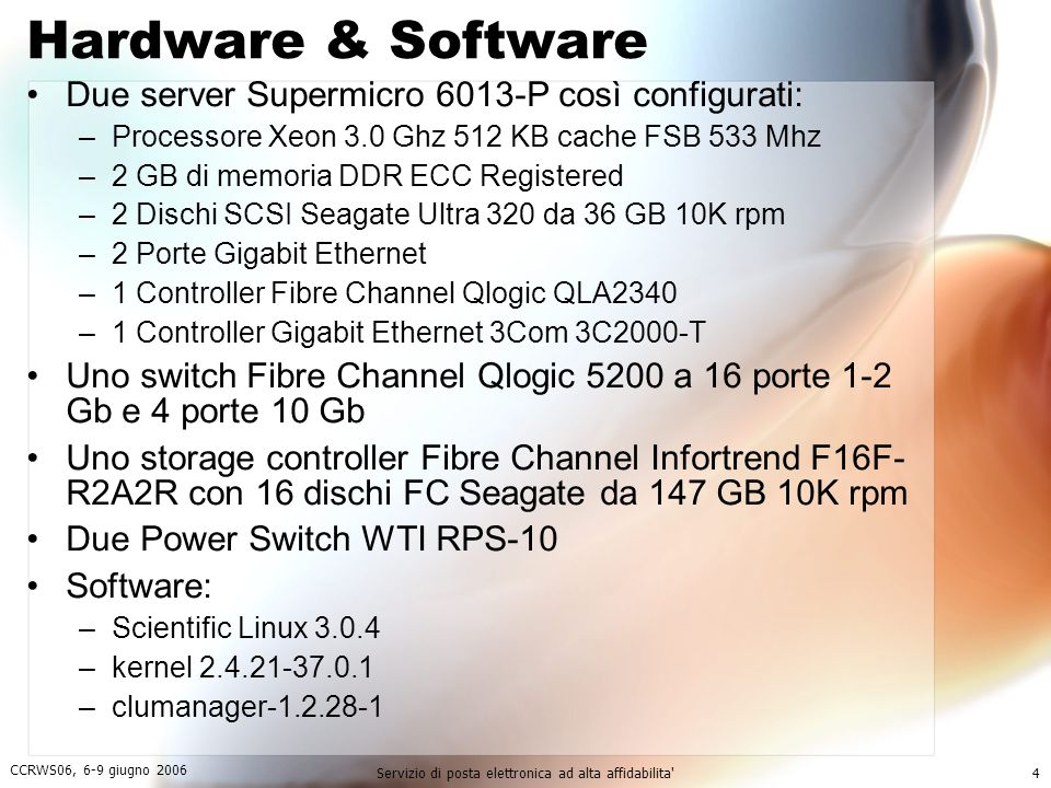 CCRWS06, 6-9 giugno 2006 Servizio di posta elettronica ad alta affidabilita 4 Hardware & Software Due server Supermicro 6013-P così configurati: –Processore Xeon 3.0 Ghz 512 KB cache FSB 533 Mhz –2 GB di memoria DDR ECC Registered –2 Dischi SCSI Seagate Ultra 320 da 36 GB 10K rpm –2 Porte Gigabit Ethernet –1 Controller Fibre Channel Qlogic QLA2340 –1 Controller Gigabit Ethernet 3Com 3C2000-T Uno switch Fibre Channel Qlogic 5200 a 16 porte 1-2 Gb e 4 porte 10 Gb Uno storage controller Fibre Channel Infortrend F16F- R2A2R con 16 dischi FC Seagate da 147 GB 10K rpm Due Power Switch WTI RPS-10 Software: –Scientific Linux 3.0.4 –kernel 2.4.21-37.0.1 –clumanager-1.2.28-1