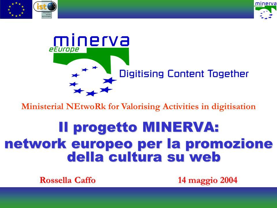 Il progetto MINERVA: network europeo per la promozione della cultura su web Rossella Caffo14 maggio 2004 Ministerial NEtwoRk for Valorising Activities in digitisation