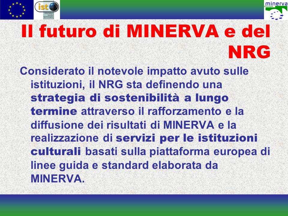 Il futuro di MINERVA e del NRG Considerato il notevole impatto avuto sulle istituzioni, il NRG sta definendo una strategia di sostenibilità a lungo termine attraverso il rafforzamento e la diffusione dei risultati di MINERVA e la realizzazione di servizi per le istituzioni culturali basati sulla piattaforma europea di linee guida e standard elaborata da MINERVA.