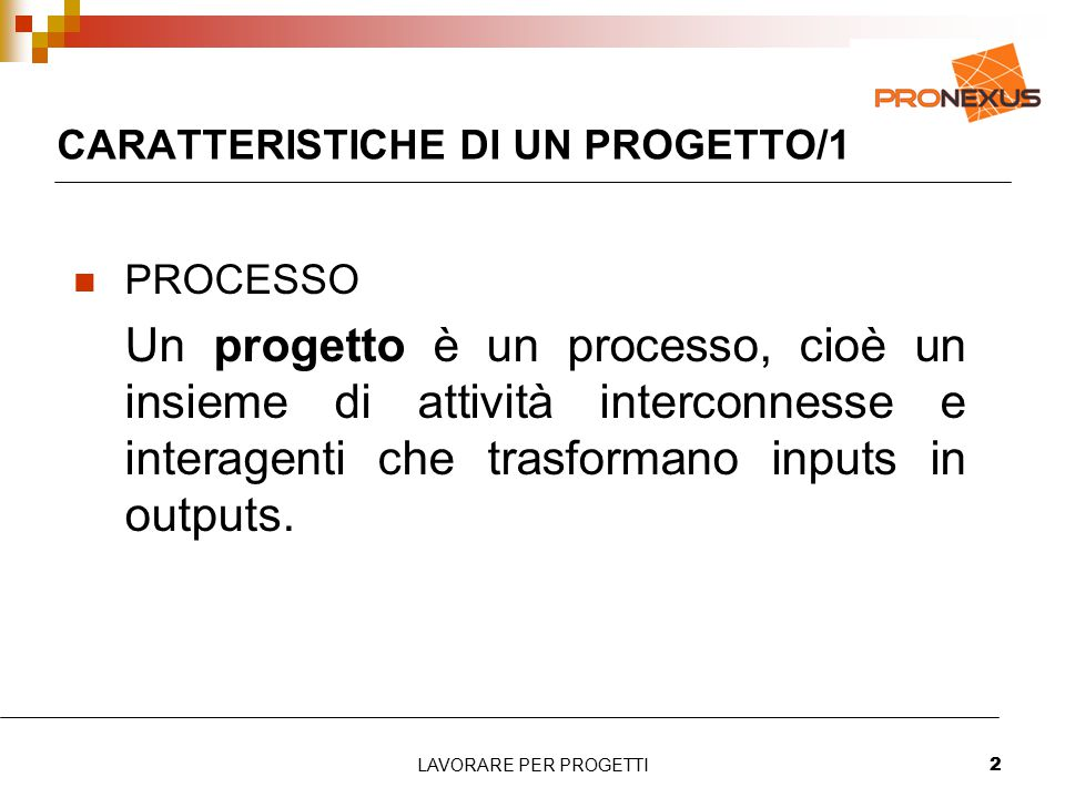 LAVORARE PER PROGETTI2 CARATTERISTICHE DI UN PROGETTO/1 PROCESSO Un progetto è un processo, cioè un insieme di attività interconnesse e interagenti che trasformano inputs in outputs.