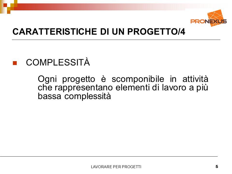 LAVORARE PER PROGETTI5 CARATTERISTICHE DI UN PROGETTO/4 COMPLESSITÀ Ogni progetto è scomponibile in attività che rappresentano elementi di lavoro a pi